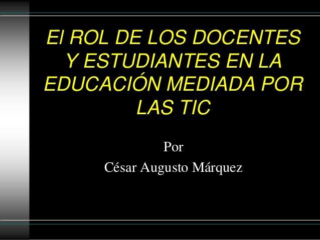 El ROL DE LOS DOCENTES Y ESTUDIANTES EN LA EDUCACIÓN MEDIADA POR LAS TIC Por César Augusto Márquez