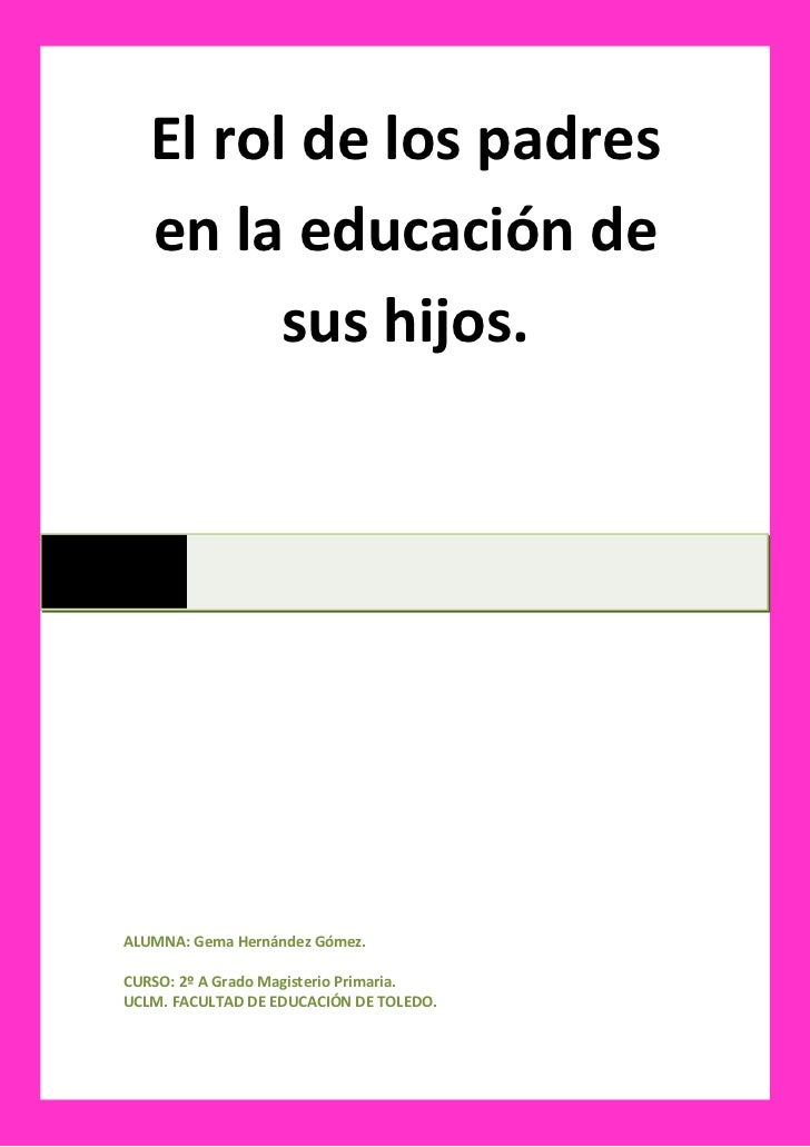 El rol de los padres   en la educación de         sus hijos.ALUMNA: Gema Hernández Gómez.CURSO: 2º A Grado Magisterio Prim...