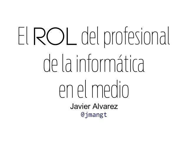 El rol delprofesional delainformática enelmedioJavier Alvarez @jmangt
