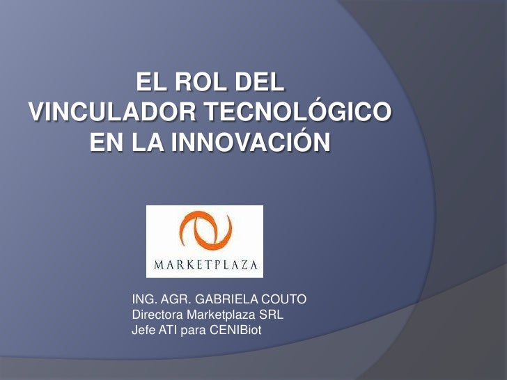 EL ROL DEL <br />VINCULADOR TECNOLÓGICO EN LA INNOVACIÓN<br />ING. AGR. GABRIELA COUTO<br />Directora Marketplaza SRL<br /...