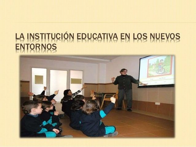 LA INSTITUCIÓN EDUCATIVA EN LOS NUEVOS ENTORNOS