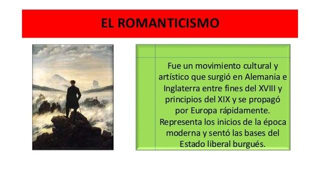 EL ROMANTICISMO Fue un movimiento cultural y artístico que surgió en Alemania e Inglaterra entre fines del XVIII y princip...