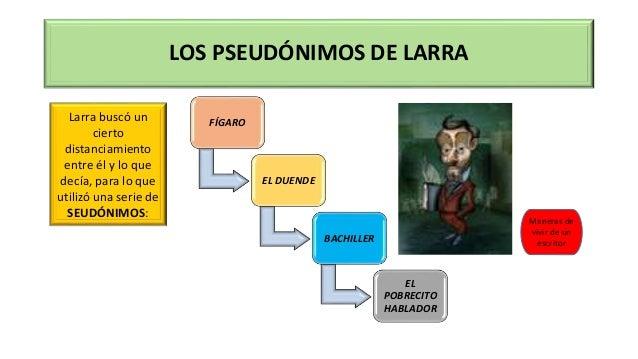 LOS PSEUDÓNIMOS DE LARRA FÍGARO EL DUENDE BACHILLER EL POBRECITO HABLADOR Larra buscó un cierto distanciamiento entre él y...