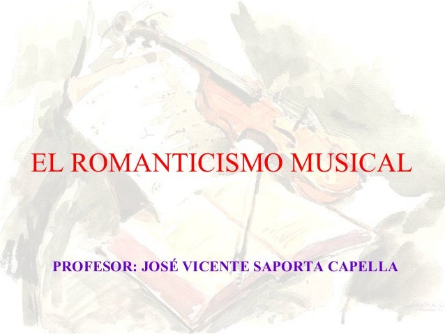 EL ROMANTICISMO MUSICAL PROFESOR: JOSÉ VICENTE SAPORTA CAPELLA
