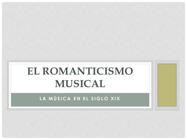 L A M Ú S I C A E N E L S I G L O X I X EL ROMANTICISMO MUSICAL