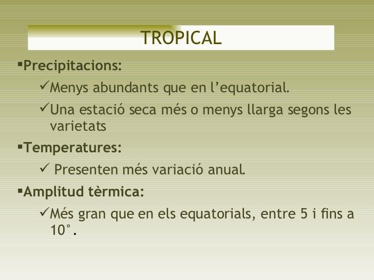 TROPICAL <ul><li>Precipitacions:  </li></ul><ul><ul><li>Menys abundants que en l'equatorial.  </li></ul></ul><ul><ul><li>U...