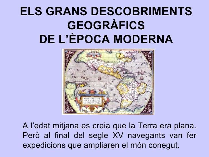 ELS GRANS DESCOBRIMENTS GEOGRÀFICS DE L'ÈPOCA MODERNA A l'edat mitjana es creia que la Terra era plana. Però al final del ...