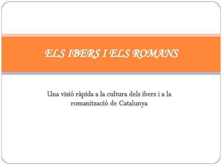 Una visió ràpida a la cultura dels ibers i a la romanització de Catalunya ELS IBERS I ELS ROMANS