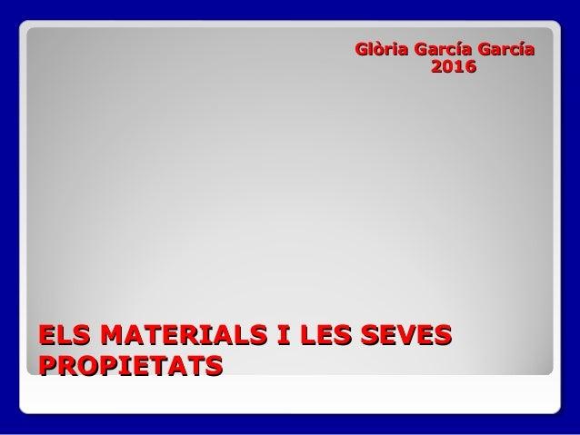 ELS MATERIALS I LES SEVESELS MATERIALS I LES SEVES PROPIETATSPROPIETATS Glòria García GarcíaGlòria García García 20162016