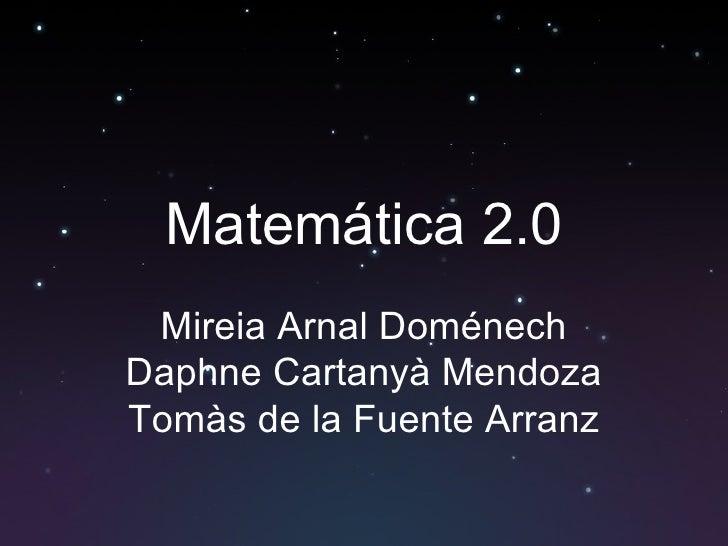 Matemática  2.0 Mireia Arnal Doménech Daphne Cartanyà Mendoza Tomàs de la Fuente Arranz
