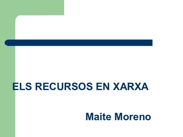 <ul><li>ELS RECURSOS EN XARXA </li></ul><ul><li>Maite Moreno </li></ul>