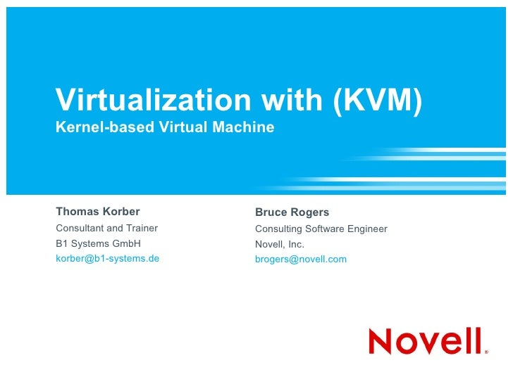 Virtualization with (KVM) Kernel-based Virtual Machine     Thomas Korber            Bruce Rogers Consultant and Trainer   ...