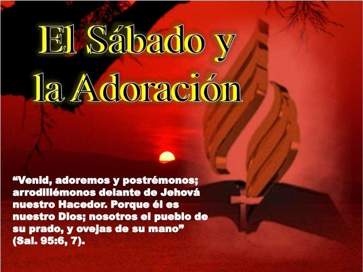 """El Sábado y   la Adoración""""Venid, adoremos y postrémonos;arrodillémonos delante de Jehovánuestro Hacedor. Porque él esnues..."""
