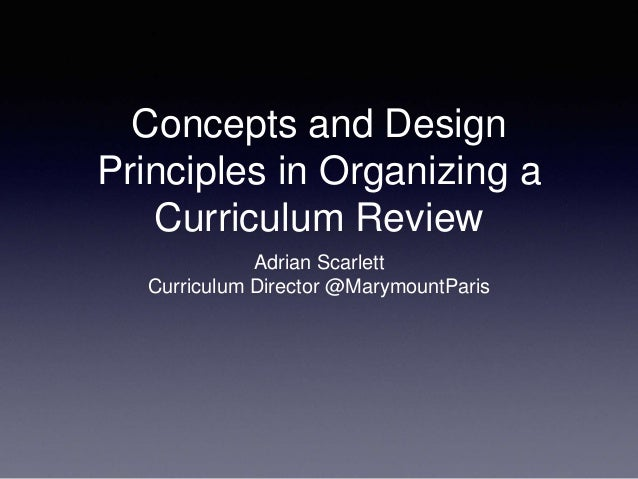 Concepts and Design Principles in Organizing a Curriculum Review Adrian Scarlett Curriculum Director @MarymountParis
