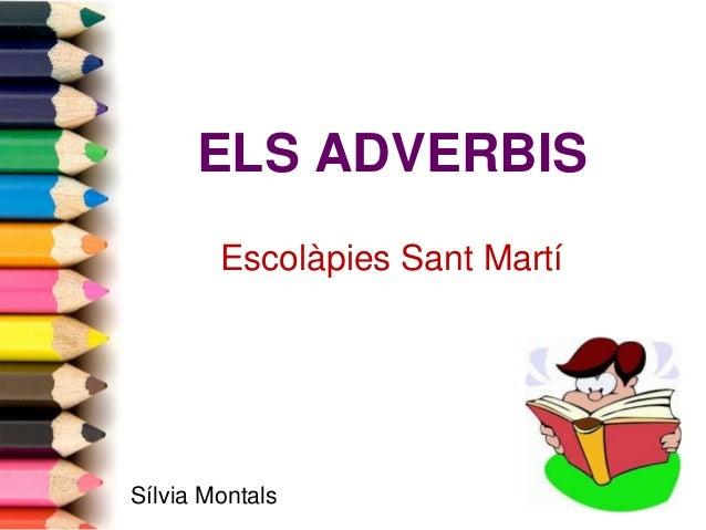 ELS ADVERBIS Escolàpies Sant Martí  Sílvia Montals