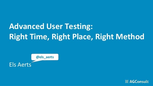 Advanced User Testing: Right Time, Right Place, Right Method Els Aerts @els_aerts
