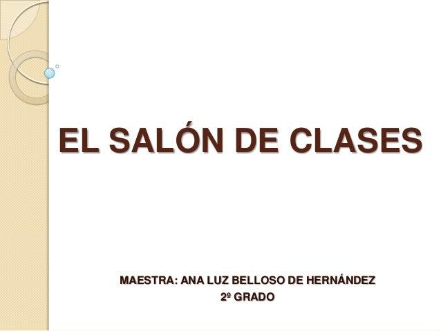 EL SALÓN DE CLASES   MAESTRA: ANA LUZ BELLOSO DE HERNÁNDEZ                 2º GRADO