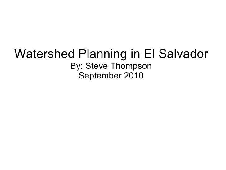 Watershed Planning in El Salvador By: Steve Thompson September 2010