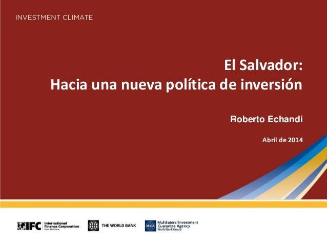 El Salvador: Hacia una nueva política de inversión Roberto Echandi Abril de 2014