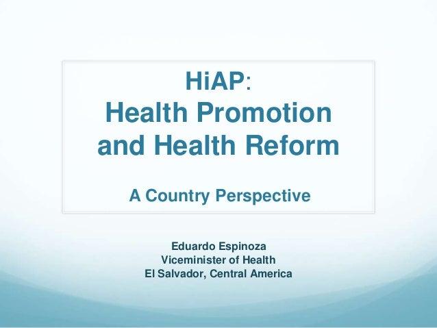 HiAP:Health Promotionand Health ReformEduardo EspinozaViceminister of HealthEl Salvador, Central AmericaA Country Perspect...