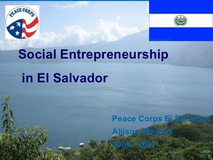 Peace Corps El Salvador Allison Stewart 2004 - 2007 Social Entrepreneurship  in El Salvador