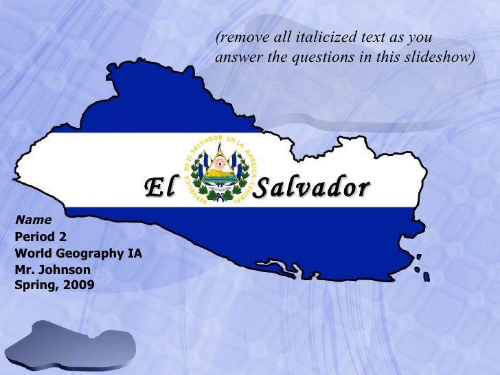 Name Period 2 World Geography IA Mr. Johnson Spring, 2009 El   Salvador (remove all italicized text as you answer the ques...