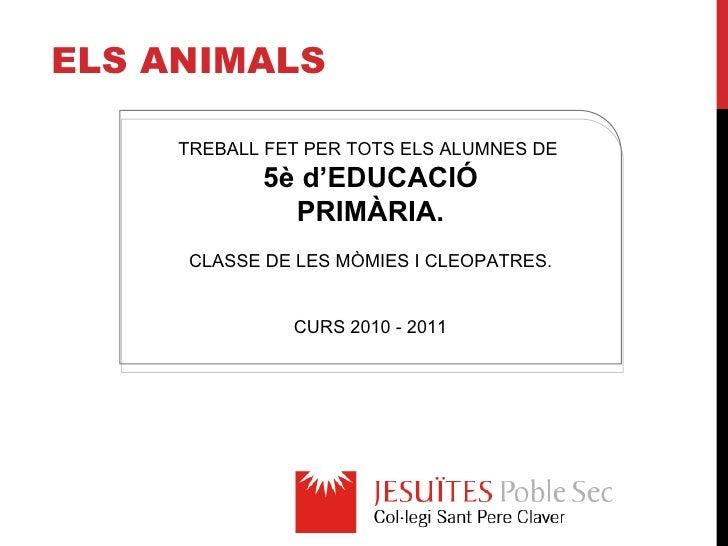 E ls animals TREBALL FET PER TOTS ELS ALUMNES DE  5è d'EDUCACIÓ PRIMÀRIA. CLASSE DE LES MÒMIES I CLEOPATRES. CURS 2010 - 2...