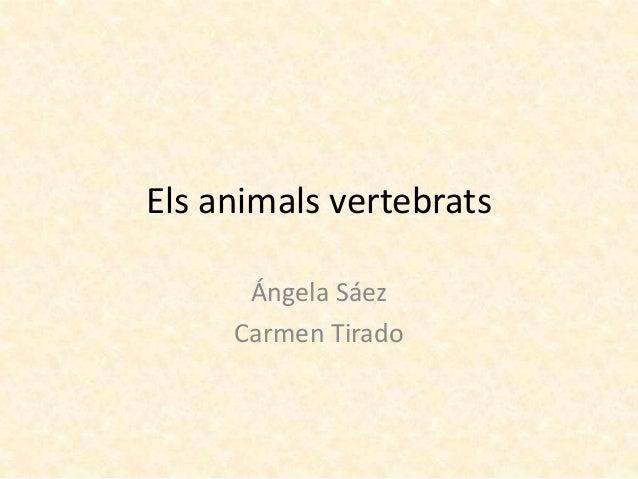Els animals vertebrats      Ángela Sáez     Carmen Tirado