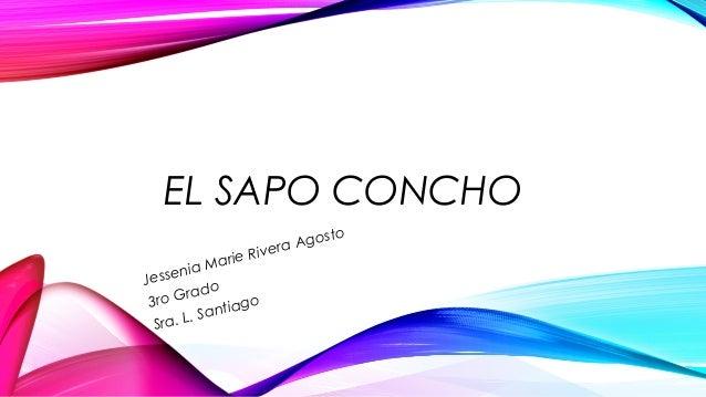 EL SAPO CONCHO Jessenia Marie Rivera Agosto 3ro Grado Sra. L. Santiago