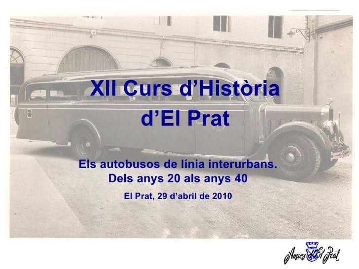XII Curs d'Història d'El Prat Els autobusos de línia interurbans. Dels anys 20 als anys 40 El Prat, 29 d'abril de 2010