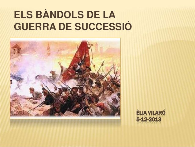 ELS BÀNDOLS DE LA GUERRA DE SUCCESSIÓ  ÈLIA VILARÓ 5-12-2013