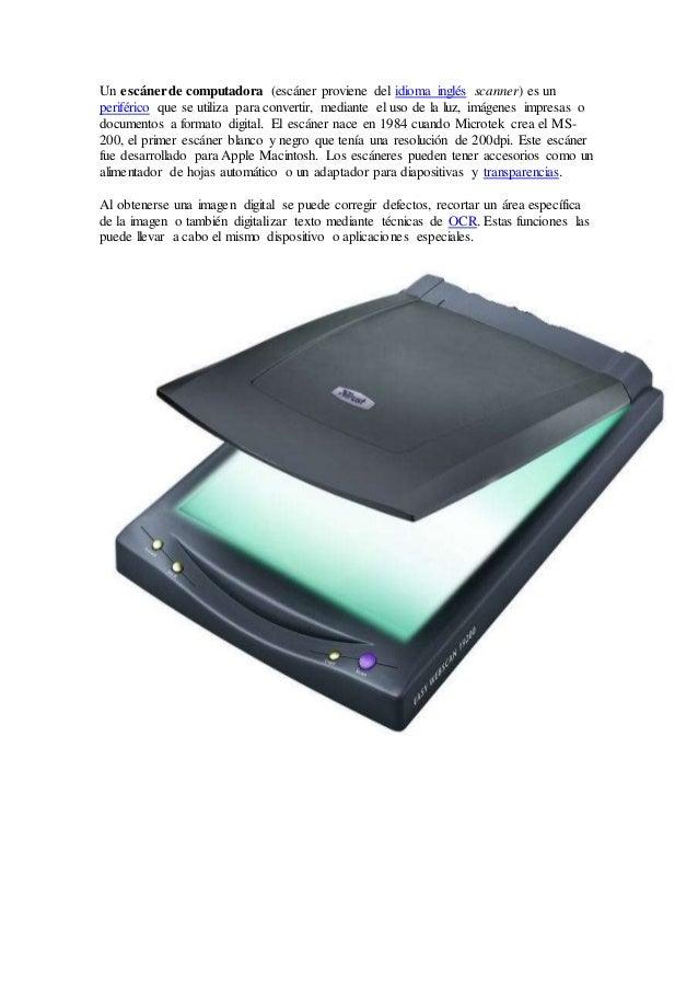 Un escánerde computadora (escáner proviene del idioma inglés scanner) es un periférico que se utiliza para convertir, medi...