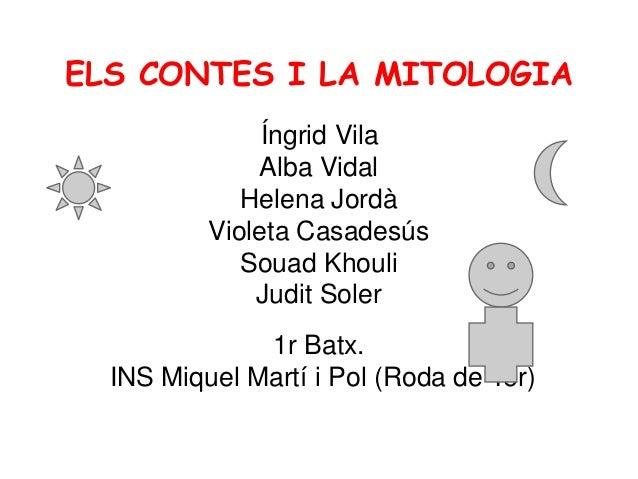 ELS CONTES I LA MITOLOGIA Íngrid Vila Alba Vidal Helena Jordà Violeta Casadesús Souad Khouli Judit Soler 1r Batx. INS Miqu...