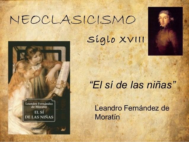 """NEOCLASICISMO        Siglo XVIII        """"El sí de las niñas""""         Leandro Fernández de         Moratín"""