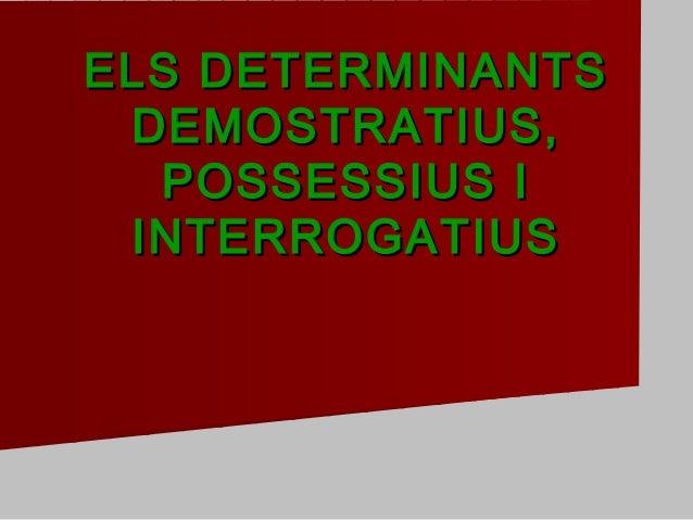 ELS DETERMINANTSELS DETERMINANTS DEMOSTRATIUS,DEMOSTRATIUS, POSSESSIUS IPOSSESSIUS I INTERROGATIUSINTERROGATIUS