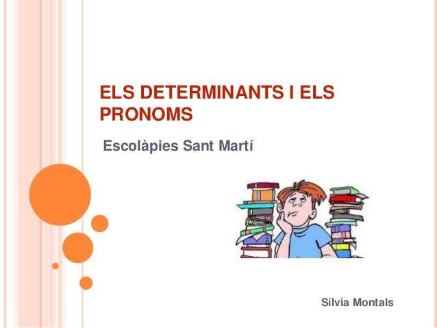 ELS DETERMINANTS I ELS PRONOMS Escolàpies Sant Martí Sílvia Montals