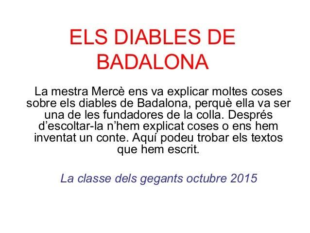 ELS DIABLES DE BADALONA La mestra Mercè ens va explicar moltes coses sobre els diables de Badalona, perquè ella va ser una...