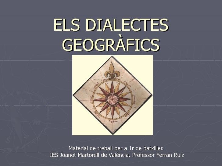 ELS DIALECTES GEOGRÀFICS Material de treball per a 1r de batxiller.  IES Joanot Martorell de València. Professor Ferran Ruiz