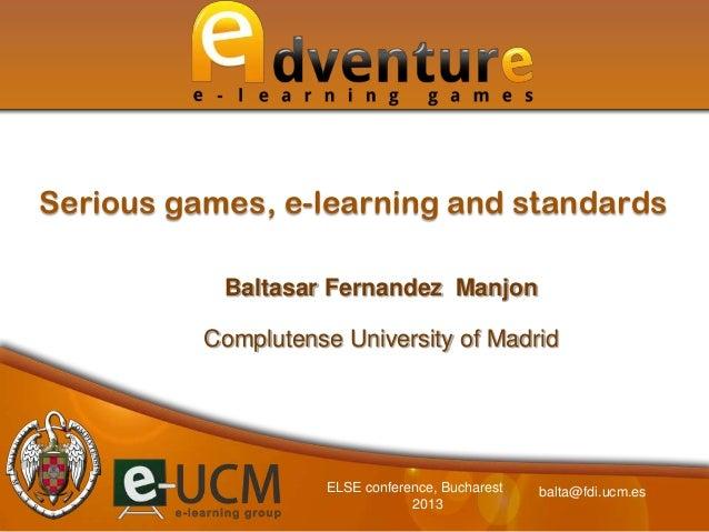 Baltasar Fernandez ManjonComplutense University of MadridSerious games, e-learning and standardsbalta@fdi.ucm.esELSE confe...