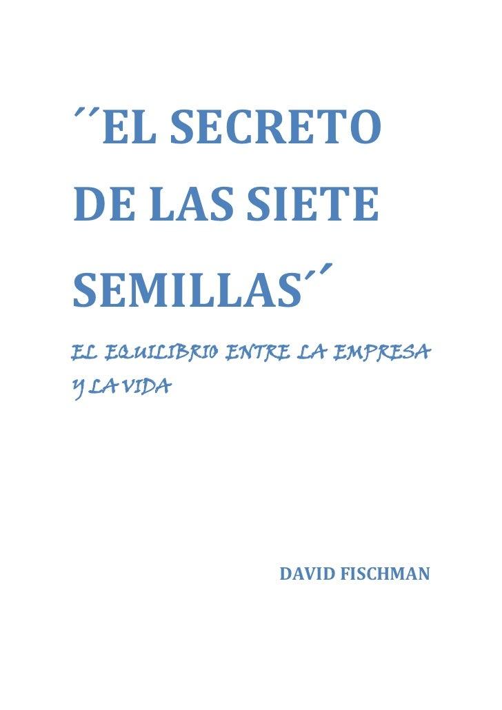 ´´EL SECRETO <br />DE LAS SIETE <br />SEMILLAS´´<br />EL EQUILIBRIO ENTRE LA EMPRESA Y LA VIDA<br />DAVID FISCHMAN<br />IN...