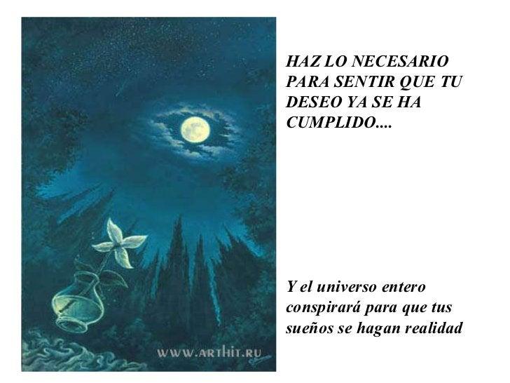 HAZ LO NECESARIO PARA SENTIR QUE TU DESEO YA SE HA CUMPLIDO....  Y el universo entero conspirará para que tus sueños se ha...