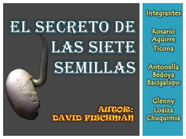 IntegrantesRosarioAguirreTiconaAntonellaBedoyaBacigalupoGlennyLoaizaChuquimiaEL SECRETO DELAS SIETESEMILLASAUTOR:DAVID FIS...