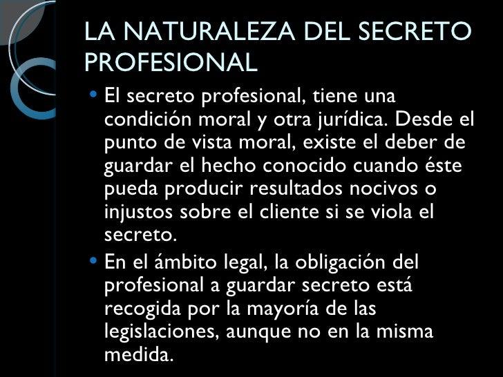 LA NATURALEZA DEL SECRETO PROFESIONAL <ul><li>El secreto profesional, tiene una condición moral y otra jurídica. Desde el ...