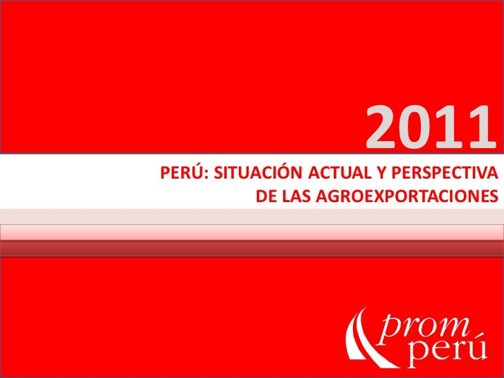 2011<br />PERÚ: SITUACIÓN ACTUAL Y PERSPECTIVA<br /> DE LAS AGROEXPORTACIONES<br />