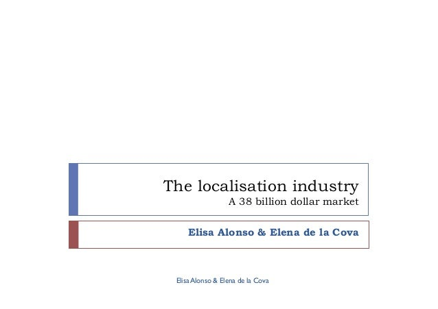The localisation industry A 38 billion dollar market Elisa Alonso & Elena de la Cova Elisa Alonso & Elena de la Cova