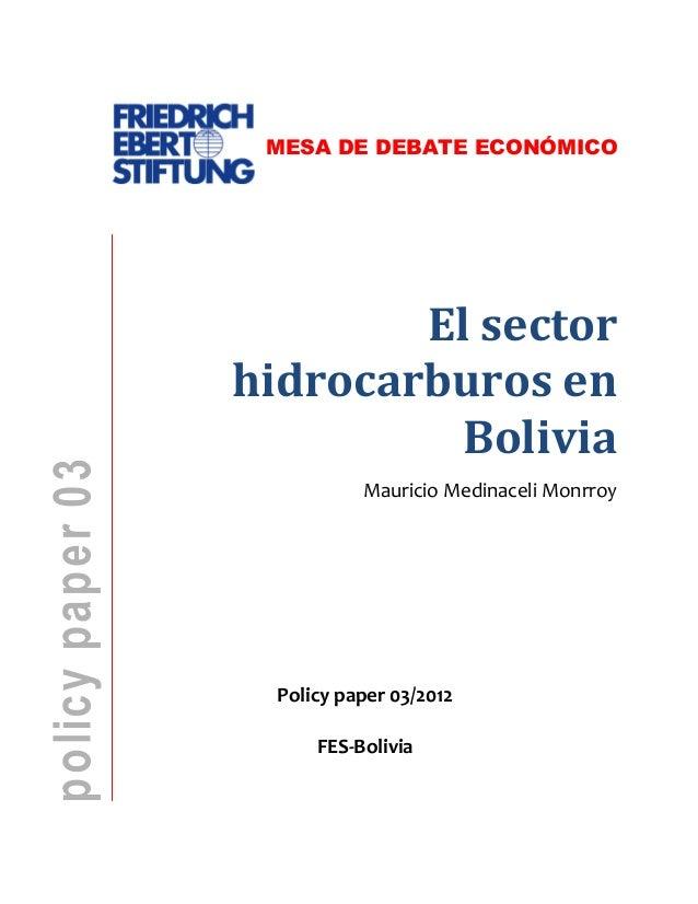 MESA DE DEBATE ECONÓMICO  El sector hidrocarburos en Bolivia Mauricio Medinaceli Monrroy  Policy paper 03/2012 FES-Bolivia