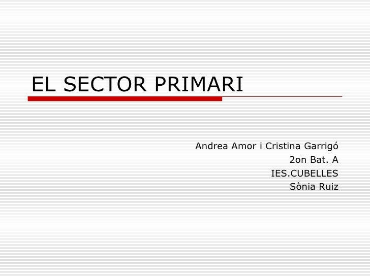 EL SECTOR PRIMARI Andrea Amor i Cristina Garrigó 2on Bat. A IES.CUBELLES Sònia Ruiz