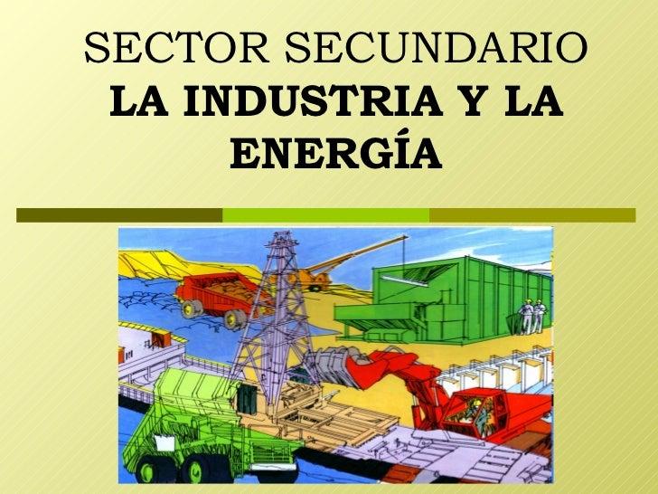 SECTOR SECUNDARIO LA INDUSTRIA Y LA ENERGÍA