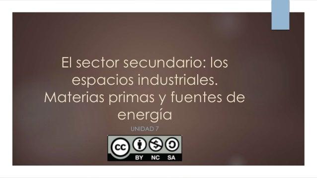 El sector secundario: los espacios industriales. Materias primas y fuentes de energía UNIDAD 7