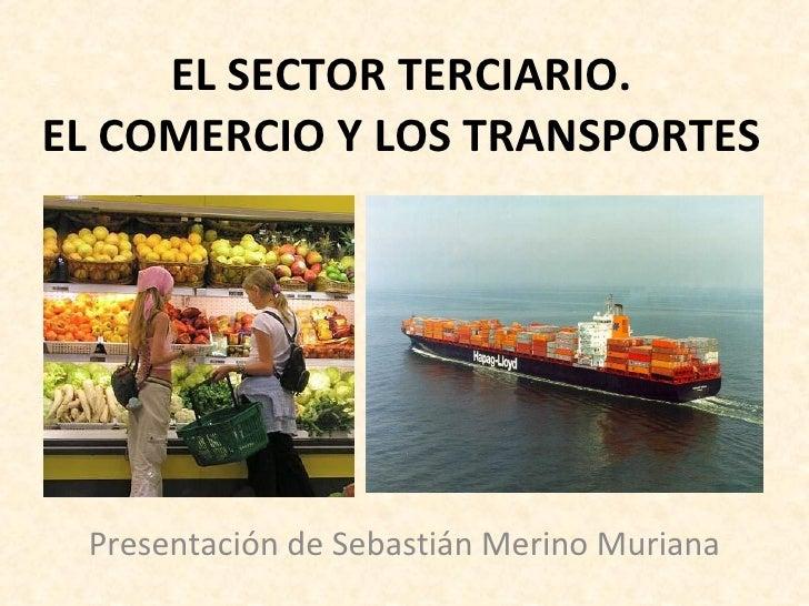 EL SECTOR TERCIARIO. EL COMERCIO Y LOS TRANSPORTES Presentación de Sebastián Merino Muriana
